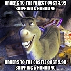 Donkey Shrek - orders to the forest cost 3.99 shipping & handling orders to the castle cost 5.99 shipping & handling