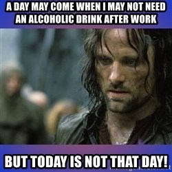 but it is not this day - A Day May Come When I may not need AN Alcoholic drink after work But today is not that day!