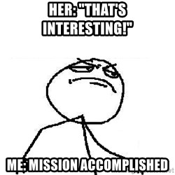 "Fuck Yeah - Her: ""That's interesting!"" Me: Mission accomplished"