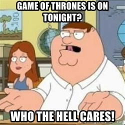 Peter Griffin who the hell cares - Game of thrones is on tonight? Who the hell cares!