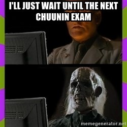 ill just wait here - I'll just wait until the next Chuunin exam