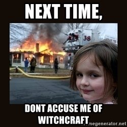 burning house girl - Next tIme, Dont acCuse me of witchcraft