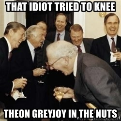 laughing reagan  - THAT IDIOT TRIED TO KNEE THEON GREYJOY IN THE NUTS