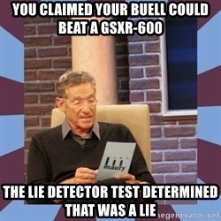 maury povich lol - You claimed your Buell could beat a GSXR-600 THe lie detector test determined that was a lie