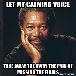 Morgan Freeman - LET MY CALMING VOICE TAKE AWAY THE AWAY THE PAIN OF MISSING THE FINALS