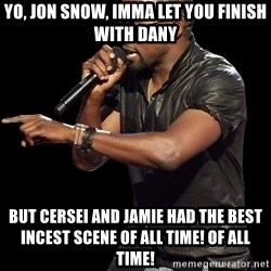 Kanye West - Yo, jon snow, imma let you finish with dany but cersei and JAMIE HAD THE BEST INCEST SCENE OF ALL TIME! OF ALL TIME!