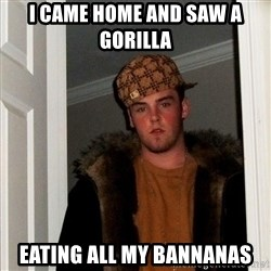 Scumbag Steve - I came home and saw a GorIlla  Eating all my bannanas