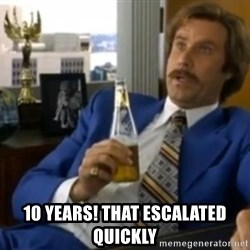 That escalated quickly-Ron Burgundy - 10 Years! That escalated quickly
