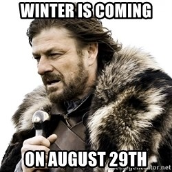 Brace yourself - Winter is coming on AUGUST 29TH
