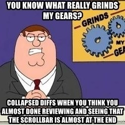 Grinds My Gears - YOU KNOW WHAT REALLY GRINDS MY GEARS? COLLAPSED DIFFS WHEN YOU THINK YOU ALMOST DONE REVIEWING AND SEEING THAT THE SCROLLBAR IS ALMOST AT THE END
