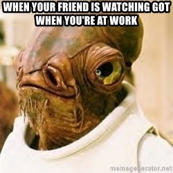 Ackbar - when your friend is watching GOT when you're at work