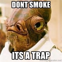 Ackbar - dont smoke its a trap