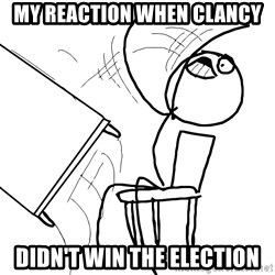 Desk Flip Rage Guy - my reaction when clancy didn't win the election