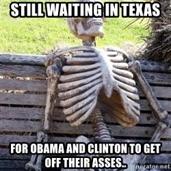 Waiting For Op - STILL WAITING IN TEXAS FOR OBAMA AND CLINTON TO GET OFF THEIR ASSES..