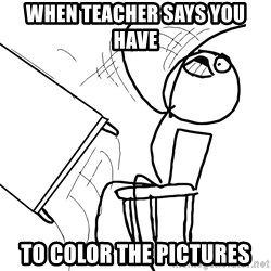 Desk Flip Rage Guy - When teacher says you have  To color the pictures