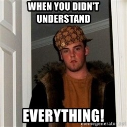 Scumbag Steve - When you didn't understand  EVERYTHING!
