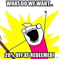 X ALL THE THINGS - What do we want... 20% off at redeemed!