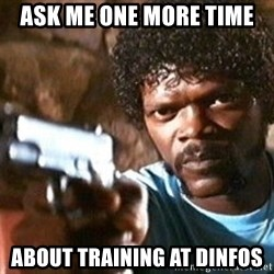 Pulp Fiction - ask me one more time about training at dinfos
