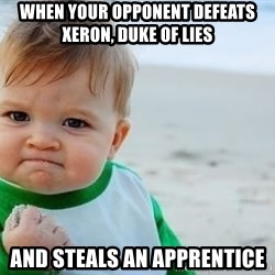 fist pump baby - When your opponent defeats Xeron, Duke of Lies And Steals an apprentice