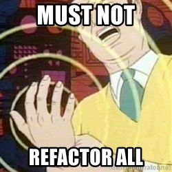 must not fap - MUST NOT REFACTOR ALL