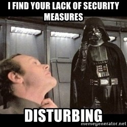 I find your lack of faith disturbing - I find your LACK OF SECURITY MEASUREs disturbing