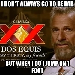 Dos Equis Man - I don't always go to rehab But when i do i jump on 1 foot