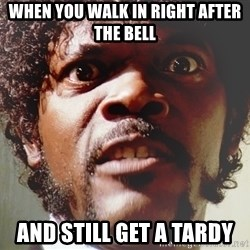 Mad Samuel L Jackson - when you walk in right after the bell and still get a tardy