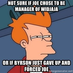 Futurama Fry - not sure if joe chose to be manager of widjaja or if byrson just gave up and forced joe