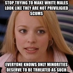 mean girls - stop trying to make white males look like they are not priviligied scums everyone knows only minorities deserve to be trheated as such