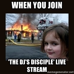 burning house girl - When you join 'The DJ's Disciple' Live Stream