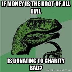 Philosoraptor - If money is the root of all evil is donating to charity bad?