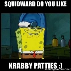 Don't you, Squidward? - squidward do you like krabby patties :)