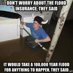 X they said,X they said - Don't worry about the flood insurance, they said It would take a 100,000 year flood for anything to happen, they said