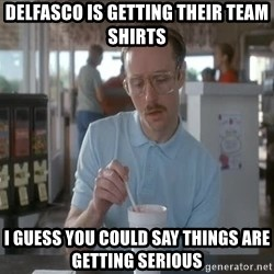 so i guess you could say things are getting pretty serious - Delfasco is getting their team shirts I guess you could say things are getting serious