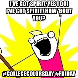 X ALL THE THINGS - i've got spirit, yes i do!                      I've got spirit! How 'bout you? #collegecolorsday #friday