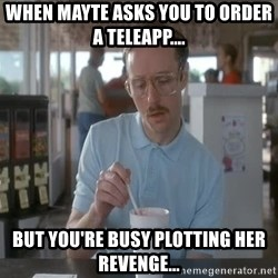 so i guess you could say things are getting pretty serious - when mayte asks you to order a teleapp.... but you're busy plotting her revenge...