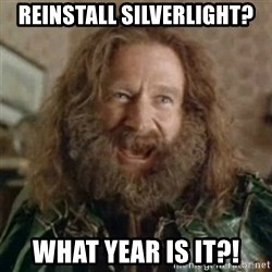What Year - Reinstall Silverlight? What year is it?!