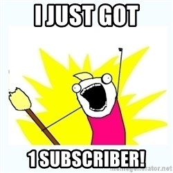All the things - I JUST GOT 1 SUBSCRIBER!