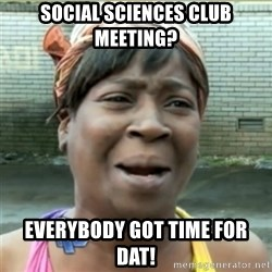 Ain't Nobody got time fo that - Social Sciences Club Meeting? Everybody got time for dat!