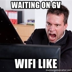 Angry Computer User - Waiting on gv wifi like