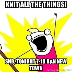 X ALL THE THINGS - Knit all the things! SnB, tonight 7-10 B&N New Town