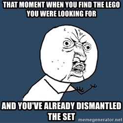 Y U No - That moment when you find the lego you were looking for and you've already dismantled the set