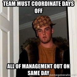Scumbag Steve - Team must coordinate days off All of management out on same day