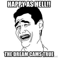 FU*CK THAT GUY - Happy as hell!!  The dream cams true
