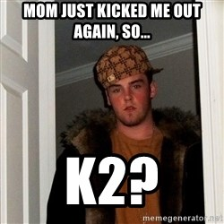 Scumbag Steve - MOM Just kicked me out again, so... k2?