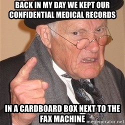 Angry Old Man - back in my day we kept our confidential medical records in a cardboard box next to the fax machine