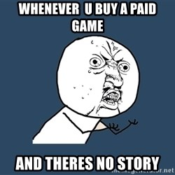 Y U No - whenever  u buy a paid game and theres no story
