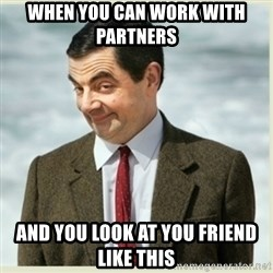 MR bean - when you can work with partners  and you look at you friend like this