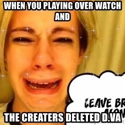 leave britney alone - when you playing over watch and  the creaters deleted d.va