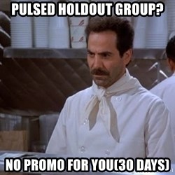 soup nazi - Pulsed Holdout Group? No promo for you(30 days)